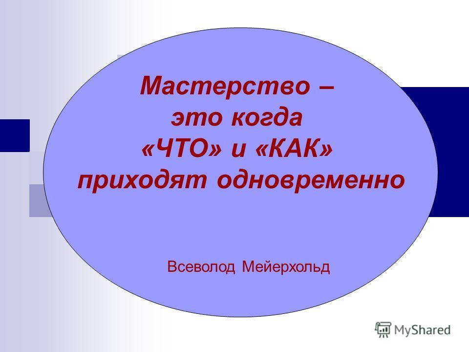 Мастерство – это когда «ЧТО» и «КАК» приходят одновременно Всеволод Мейерхольд