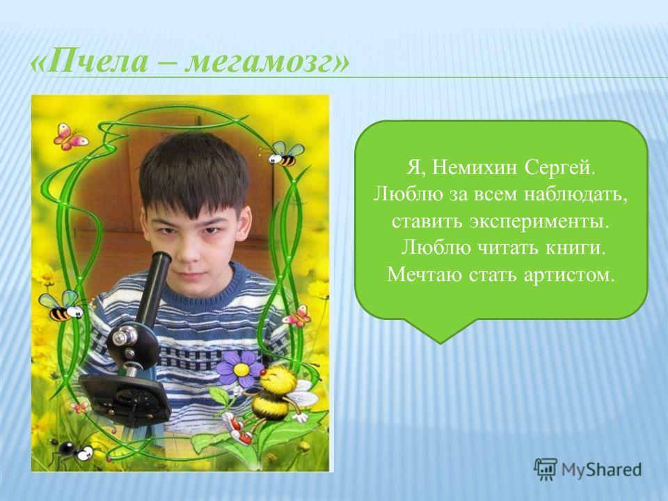 «Пчела – мегамозг» Я, Немихин Сергей. Люблю за всем наблюдать, ставить эксперименты. Люблю читать книги. Мечтаю стать артистом.
