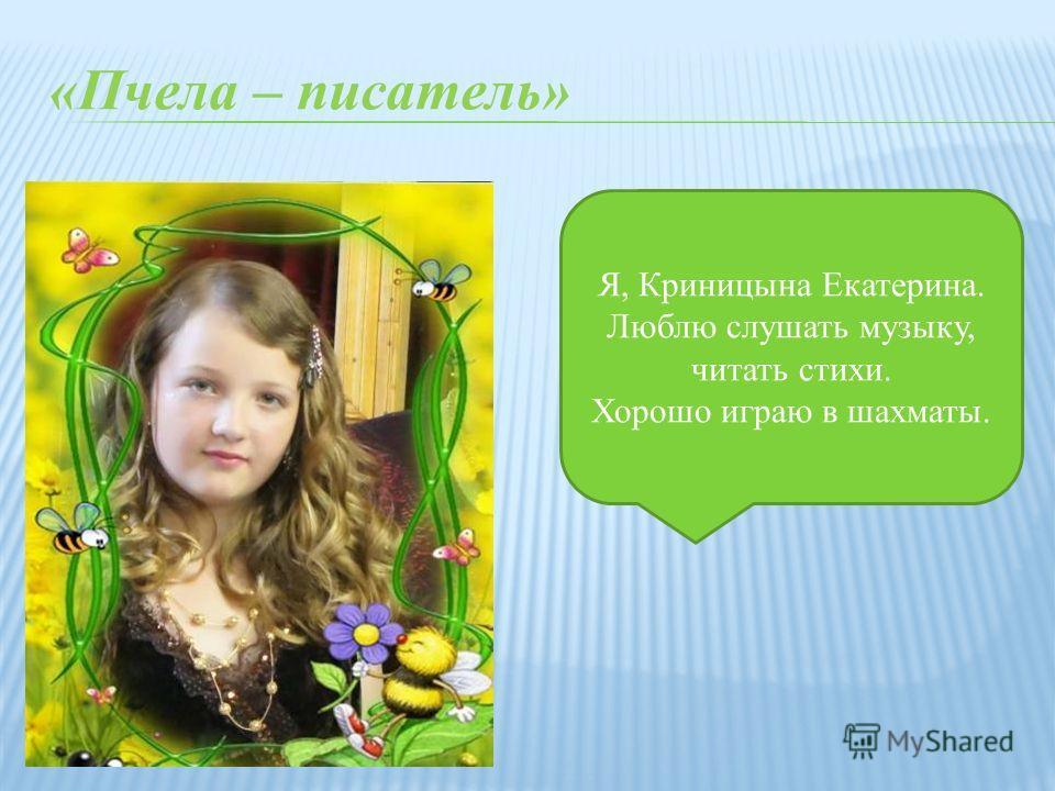 «Пчела – писатель» Я, Криницына Екатерина. Люблю слушать музыку, читать стихи. Хорошо играю в шахматы.