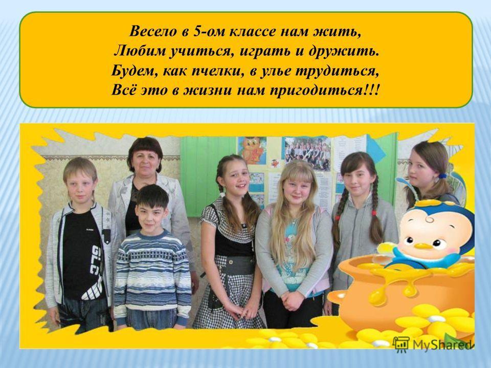 Весело в 5-ом классе нам жить, Любим учиться, играть и дружить. Будем, как пчелки, в улье трудиться, Всё это в жизни нам пригодиться!!!