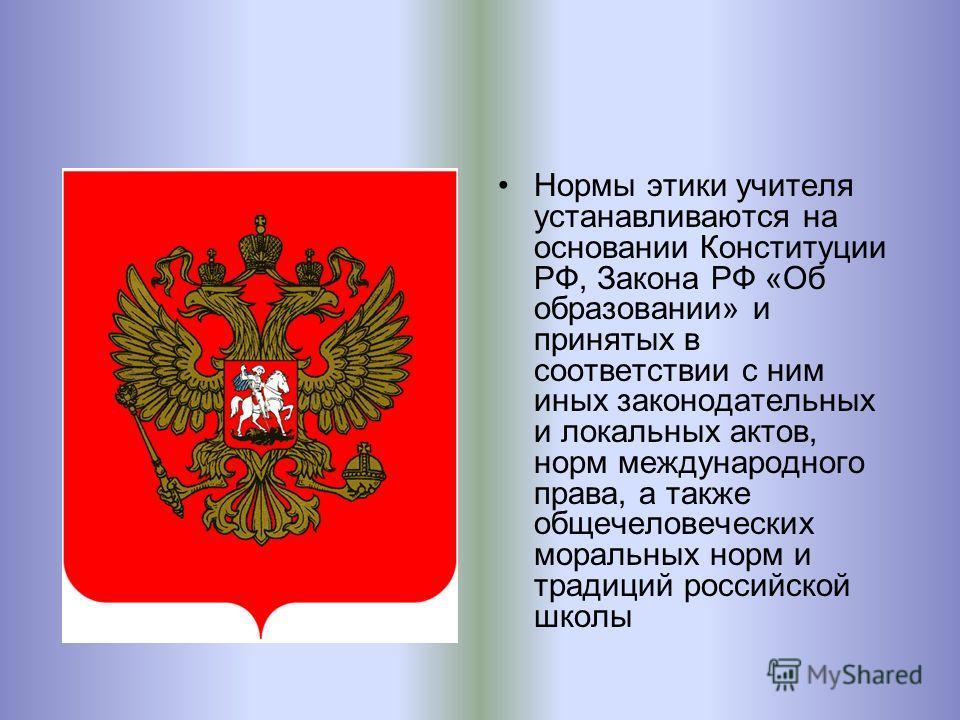 Нормы этики учителя устанавливаются на основании Конституции РФ, Закона РФ «Об образовании» и принятых в соответствии с ним иных законодательных и локальных актов, норм международного права, а также общечеловеческих моральных норм и традиций российск