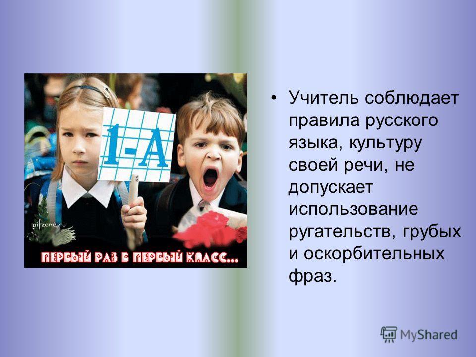 Учитель соблюдает правила русского языка, культуру своей речи, не допускает использование ругательств, грубых и оскорбительных фраз.