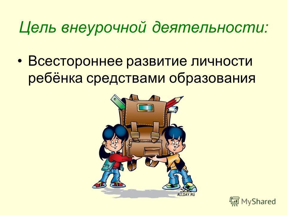Цель внеурочной деятельности: Всестороннее развитие личности ребёнка средствами образования