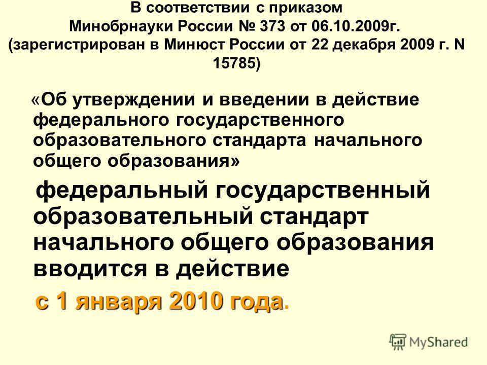 В соответствии с приказом Минобрнауки России 373 от 06.10.2009г. (зарегистрирован в Минюст России от 22 декабря 2009 г. N 15785) «Об утверждении и введении в действие федерального государственного образовательного стандарта начального общего образова