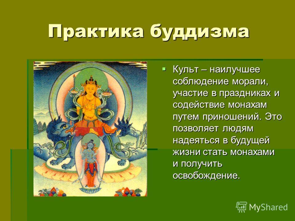 Практика буддизма Практика буддизма Культ – наилучшее соблюдение морали, участие в праздниках и содействие монахам путем приношений. Это позволяет людям надеяться в будущей жизни стать монахами и получить освобождение. Культ – наилучшее соблюдение мо