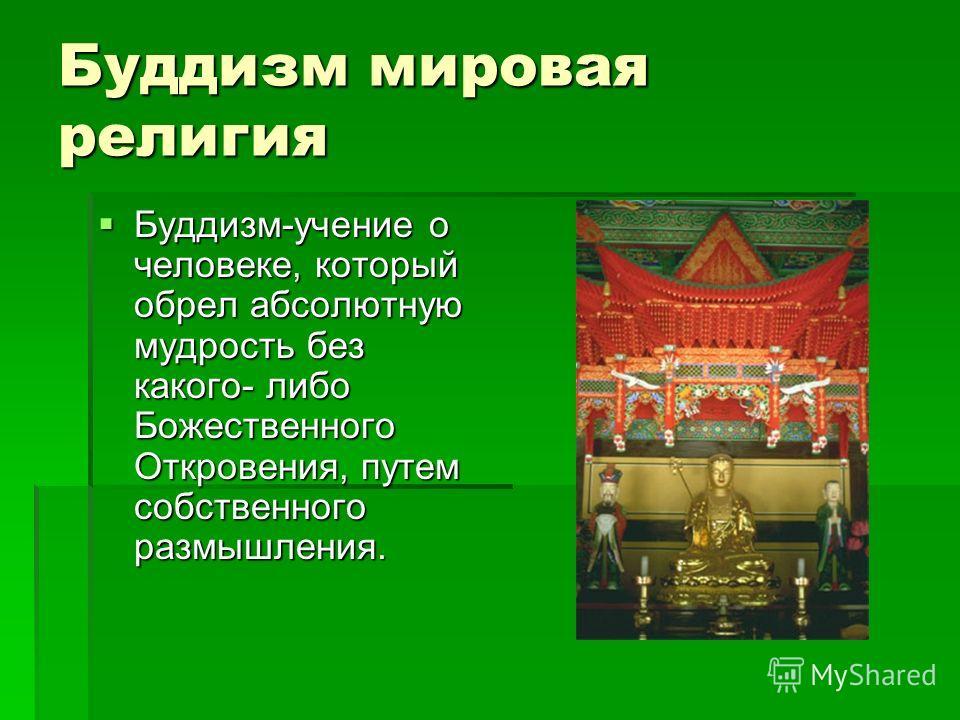Буддизм мировая религия Буддизм-учение о человеке, который обрел абсолютную мудрость без какого- либо Божественного Откровения, путем собственного размышления. Буддизм-учение о человеке, который обрел абсолютную мудрость без какого- либо Божественног