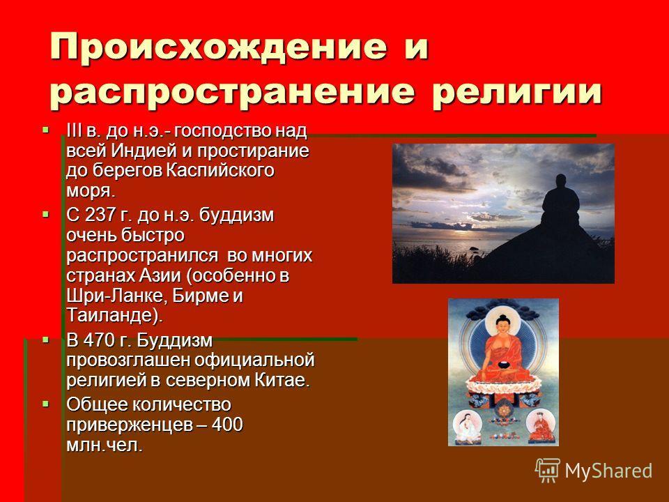 Происхождение и распространение религии III в. до н.э.- господство над всей Индией и простирание до берегов Каспийского моря. III в. до н.э.- господство над всей Индией и простирание до берегов Каспийского моря. С 237 г. до н.э. буддизм очень быстро