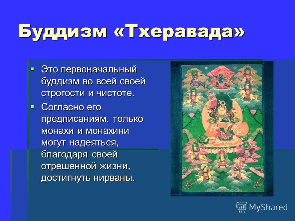 Буддизм «Тхеравада» Это первоначальный буддизм во всей своей строгости и чистоте. Это первоначальный буддизм во всей своей строгости и чистоте. Согласно его предписаниям, только монахи и монахини могут надеяться, благодаря своей отрешенной жизни, дос