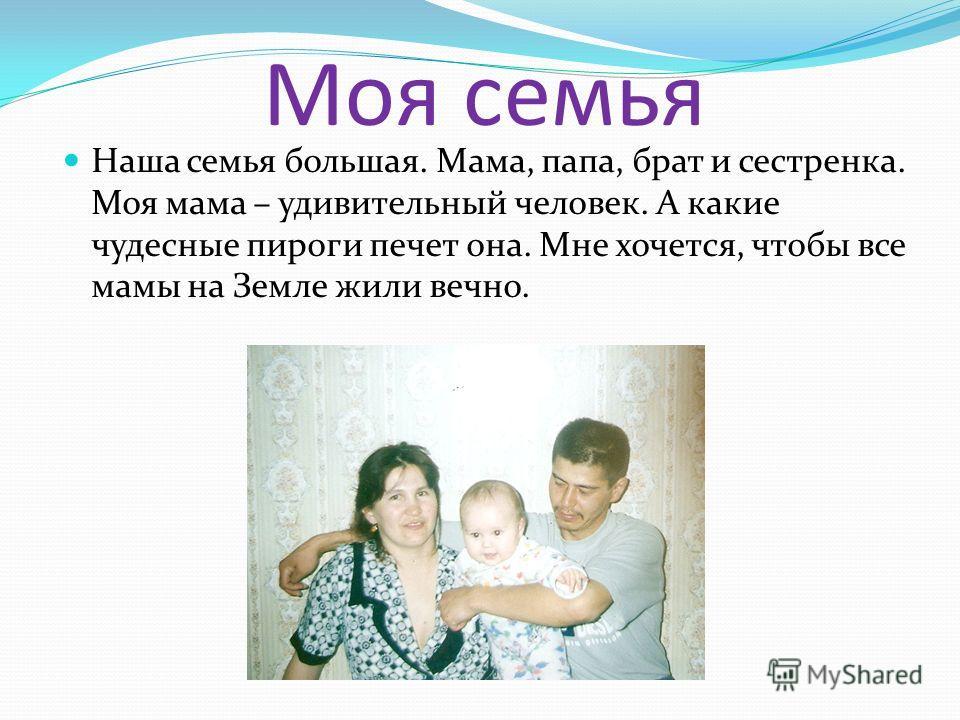 Моя семья Наша семья большая. Мама, папа, брат и сестренка. Моя мама – удивительный человек. А какие чудесные пироги печет она. Мне хочется, чтобы все мамы на Земле жили вечно.
