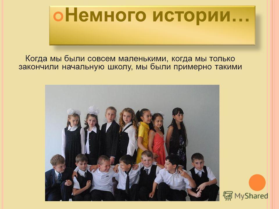 Когда мы были совсем маленькими, когда мы только закончили начальную школу, мы были примерно такими Немного истории…