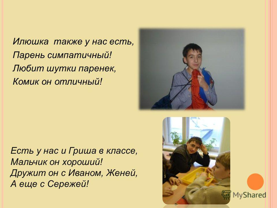 Илюшка также у нас есть, Парень симпатичный! Любит шутки паренек, Комик он отличный! Есть у нас и Гриша в классе, Мальчик он хороший! Дружит он с Иваном, Женей, А еще с Сережей!