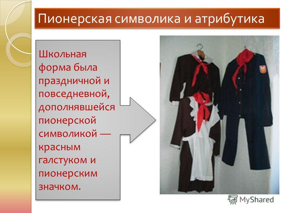 Пионерская символика и атрибутика Школьная форма была праздничной и повседневной, дополнявшейся пионерской символикой красным галстуком и пионерским значком.