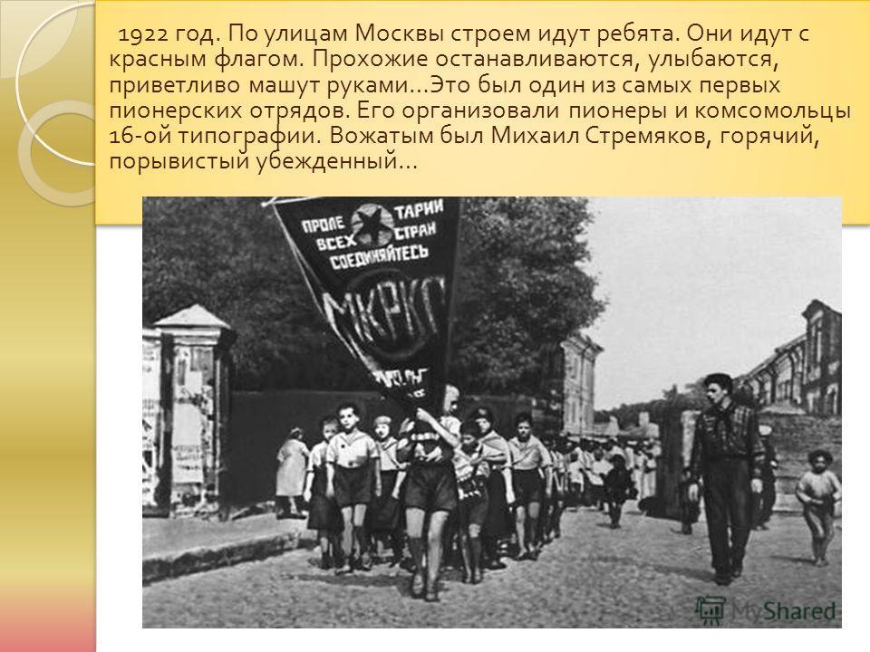 1922 год. По улицам Москвы строем идут ребята. Они идут с красным флагом. Прохожие останавливаются, улыбаются, приветливо машут руками … Это был один из самых первых пионерских отрядов. Его организовали пионеры и комсомольцы 16- ой типографии. Вожаты