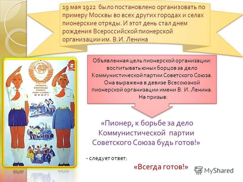 « Пионер, к борьбе за дело Коммунистической партии Советского Союза будь готов !» - следует ответ : « Всегда готов !» 19 мая 1922 было постановлено организовать по примеру Москвы во всех других городах и селах пионерские отряды. И этот день стал днем