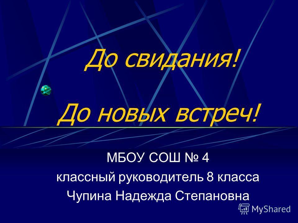 До свидания! МБОУ СОШ 4 классный руководитель 8 класса Чупина Надежда Степановна До новых встреч!