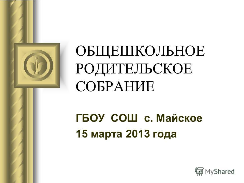 ОБЩЕШКОЛЬНОЕ РОДИТЕЛЬСКОЕ СОБРАНИЕ ГБОУ СОШ с. Майское 15 марта 2013 года