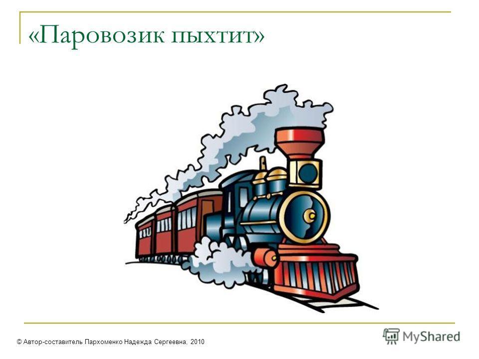«Паровозик пыхтит» © Автор-составитель Пархоменко Надежда Сергеевна, 2010