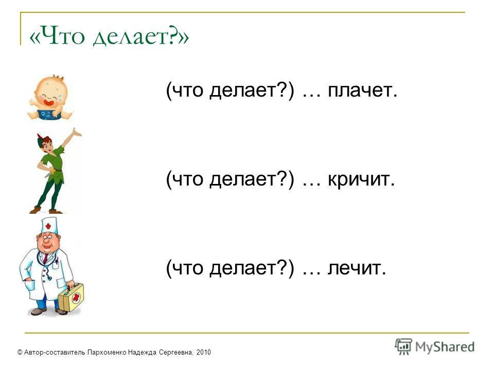 «Что делает?» (что делает?) … плачет. (что делает?) … кричит. (что делает?) … лечит. © Автор-составитель Пархоменко Надежда Сергеевна, 2010