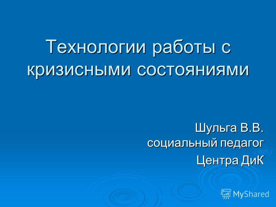 Технологии работы с кризисными состояниями Шульга В.В. социальный педагог Центра ДиК
