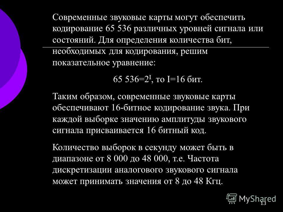 13 Современные звуковые карты могут обеспечить кодирование 65 536 различных уровней сигнала или состояний. Для определения количества бит, необходимых для кодирования, решим показательное уравнение: 65 536=2 I, то I=16 бит. Таким образом, современные
