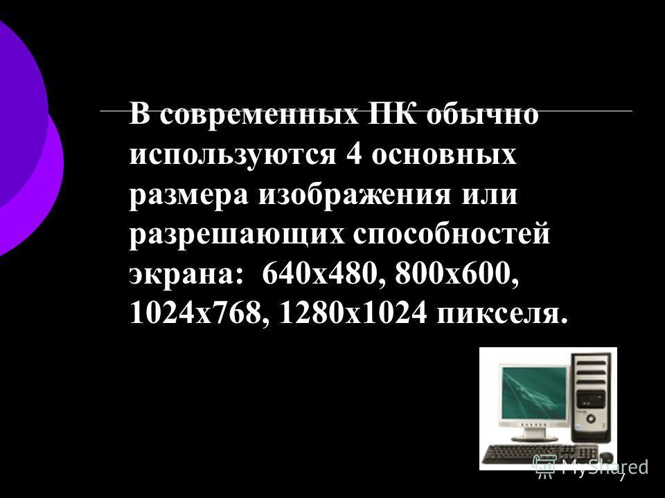 7 В современных ПК обычно используются 4 основных размера изображения или разрешающих способностей экрана: 640х480, 800х600, 1024х768, 1280х1024 пикселя.