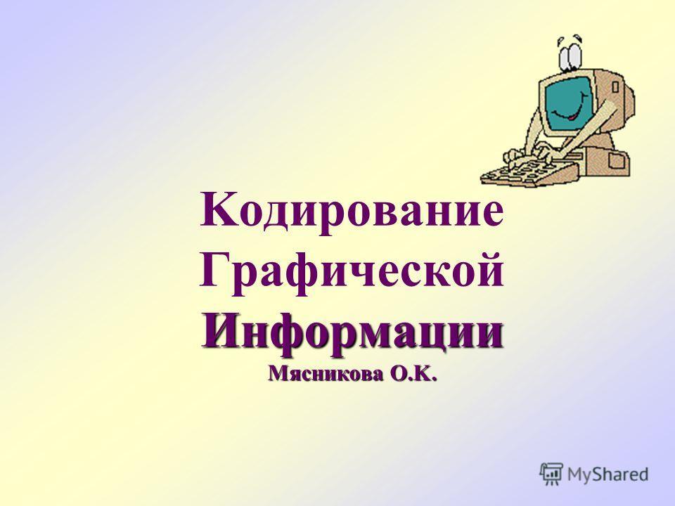 Информации Мясникова О.K. Kодирование Графической Информации Мясникова О.K.