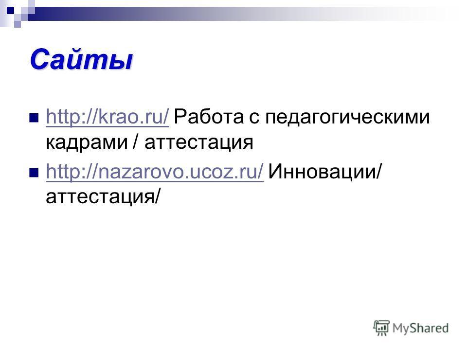 Сайты http://krao.ru/ Работа с педагогическими кадрами / аттестация http://krao.ru/ http://nazarovo.ucoz.ru/ Инновации/ аттестация/ http://nazarovo.ucoz.ru/