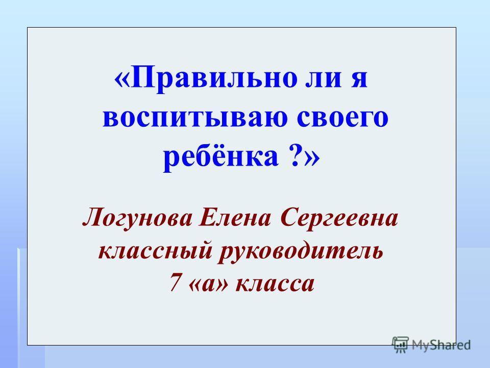 «Правильно ли я воспитываю своего ребёнка ?» Логунова Елена Сергеевна классный руководитель 7 «а» класса