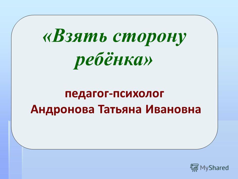 «Взять сторону ребёнка» педагог-психолог Андронова Татьяна Ивановна