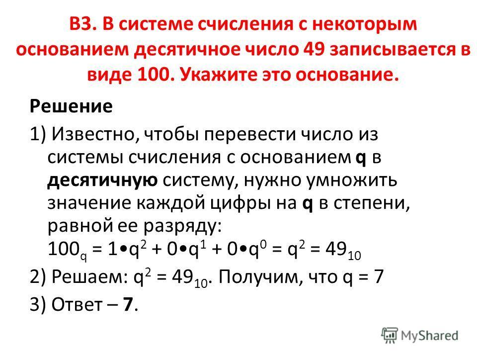 B3. В системе счисления с некоторым основанием десятичное число 49 записывается в виде 100. Укажите это основание. Решение 1) Известно, чтобы перевести число из системы счисления с основанием q в десятичную систему, нужно умножить значение каждой циф