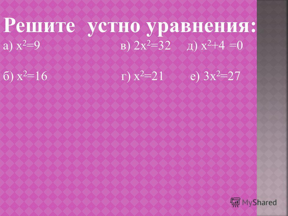 Решите устно уравнения: а) х 2 =9 в) 2х 2 =32 д) х 2 +4 =0 б) х 2 =16 г) х 2 =21 е) 3х 2 =27