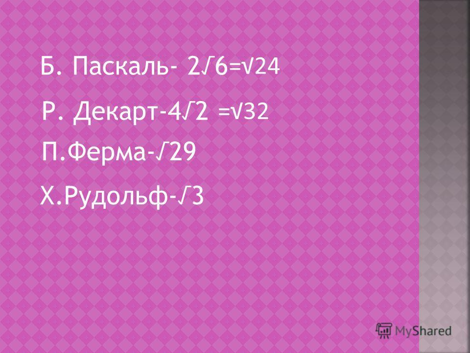 Б. Паскаль- 26 Р. Декарт-42 П.Ферма-29 Х.Рудольф-3 =24 =32