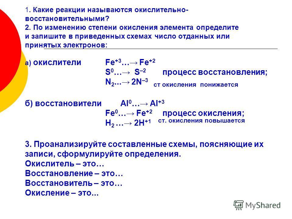 1. Какие реакции называются окислительно- восстановительными? 2. По изменению степени окисления элемента определите и запишите в приведенных схемах число отданных или принятых электронов: а) окислителиFe +3 … Fe +2 S 0 … S –2 процесс восстановления;