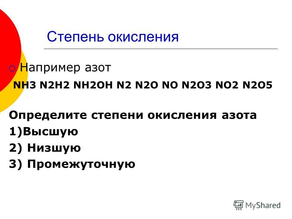 Степень окисления Например азот NH3 N2H2 NH2OH N2 N2O NO N2O3 NO2 N2O5 Определите степени окисления азота 1)Высшую 2) Низшую 3) Промежуточную