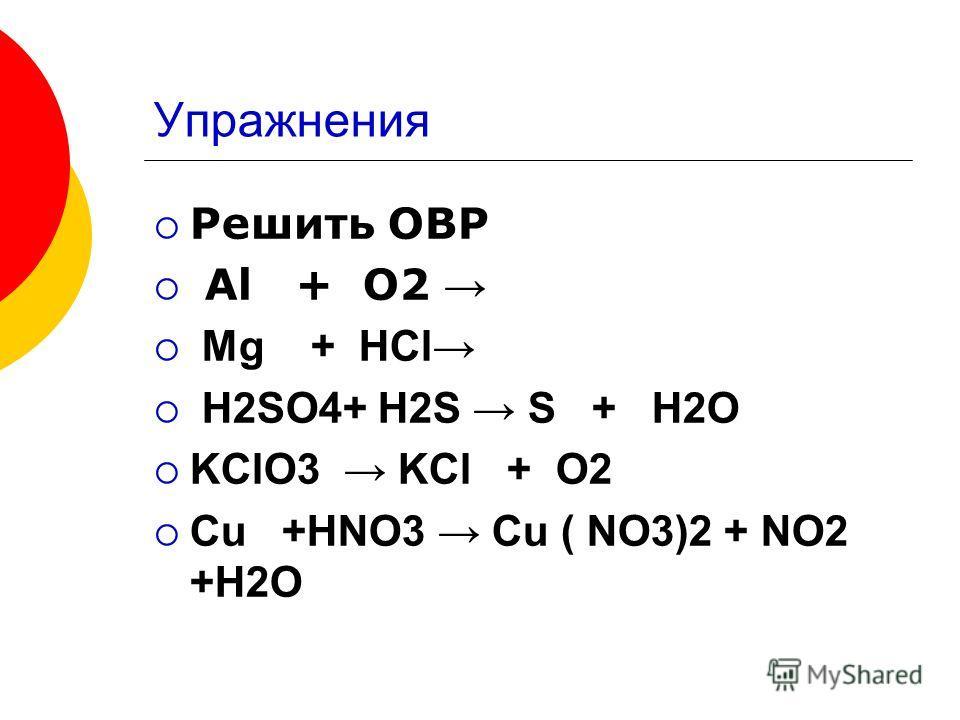 Упражнения Решить ОВР Al + O2 Mg + HCl H2SO4+ H2S S + H2O KClO3 KCl + O2 Cu +HNO3 Cu ( NO3)2 + NO2 +H2O