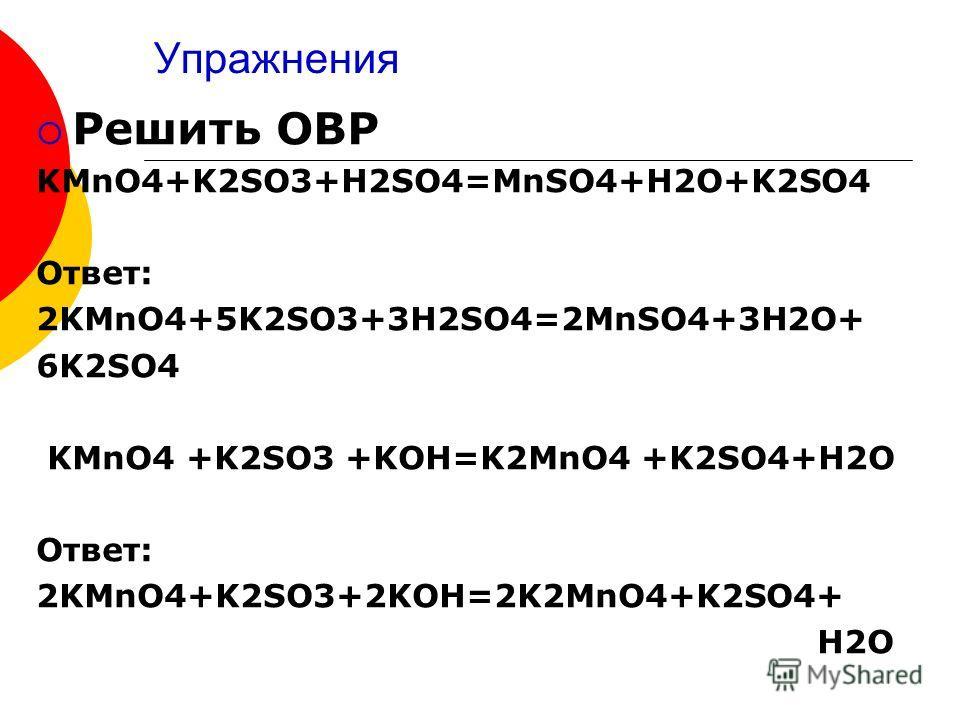 Упражнения Решить ОВР KMnO4+K2SO3+H2SO4=MnSO4+H2O+K2SO4 Ответ: 2KMnO4+5K2SO3+3H2SO4=2MnSO4+3H2O+ 6K2SO4 KMnO4 +K2SO3 +KOH=K2MnO4 +K2SO4+H2O Ответ: 2KMnO4+K2SO3+2KOH=2K2MnO4+K2SO4+ H2O