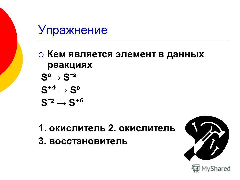 Упражнение Кем является элемент в данных реакциях Sº Sˉ² S Sº Sˉ² S 1. окислитель 2. окислитель 3. восстановитель
