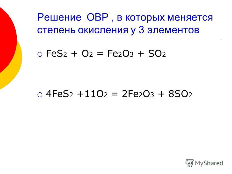 Решение ОВР, в которых меняется степень окисления у 3 элементов FeS 2 + O 2 = Fe 2 O 3 + SO 2 4FeS 2 +11O 2 = 2Fe 2 O 3 + 8SO 2