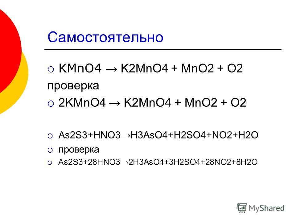Самостоятельно KMnO4 K2MnO4 + MnO2 + O2 проверка 2KMnO4 K2MnO4 + MnO2 + O2 As2S3+HNO3H3AsO4+H2SO4+NO2+H2O проверка As2S3+28HNO32H3AsO4+3H2SO4+28NO2+8H2O
