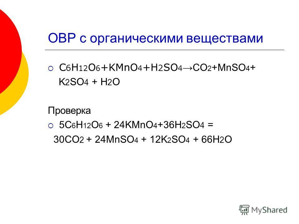 ОВР с органическими веществами C 6 H 12 O 6 +KMnO 4 +H 2 SO 4 CO 2 +MnSO 4 + K 2 SO 4 + H 2 O Проверка 5C 6 H 12 O 6 + 24KMnO 4 +36H 2 SO 4 = 30CO 2 + 24MnSO 4 + 12K 2 SO 4 + 66H 2 O