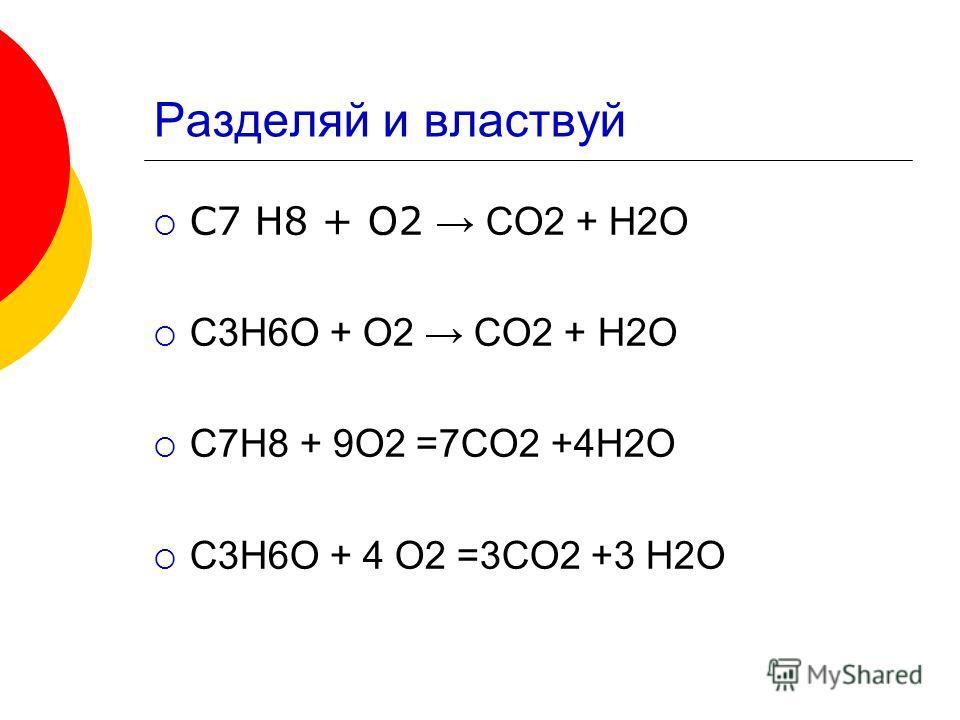 Разделяй и властвуй C7 H8 + O2 CO2 + H2O C3H6O + O2 CO2 + H2O C7H8 + 9O2 =7CO2 +4H2O C3H6O + 4 O2 =3CO2 +3 H2O