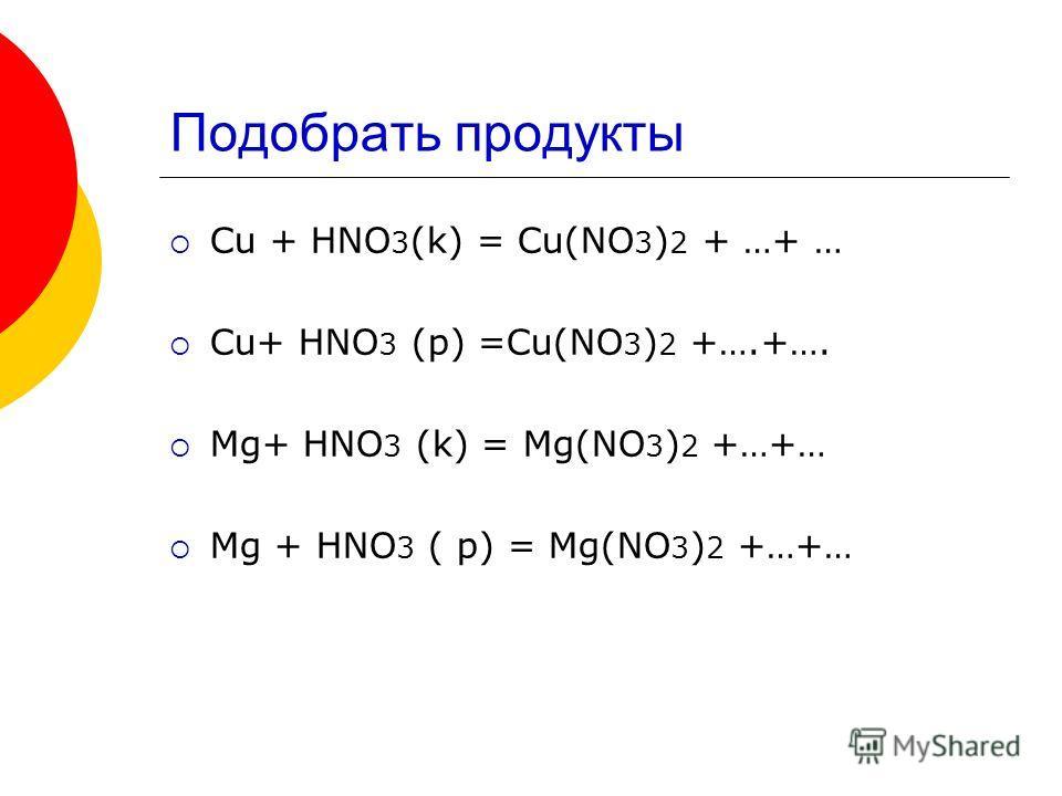 Подобрать продукты Cu + HNO 3 (k) = Cu(NO 3 ) 2 + …+ … Cu+ HNO 3 (p) =Cu(NO 3 ) 2 +….+…. Mg+ HNO 3 (k) = Mg(NO 3 ) 2 +…+… Mg + HNO 3 ( p) = Mg(NO 3 ) 2 +…+…