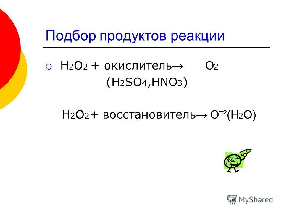 Подбор продуктов реакции H 2 O 2 + окислитель O 2 (H 2 SO 4,HNO 3 ) Н 2 О 2 + восстановитель О ² (Н 2 О)