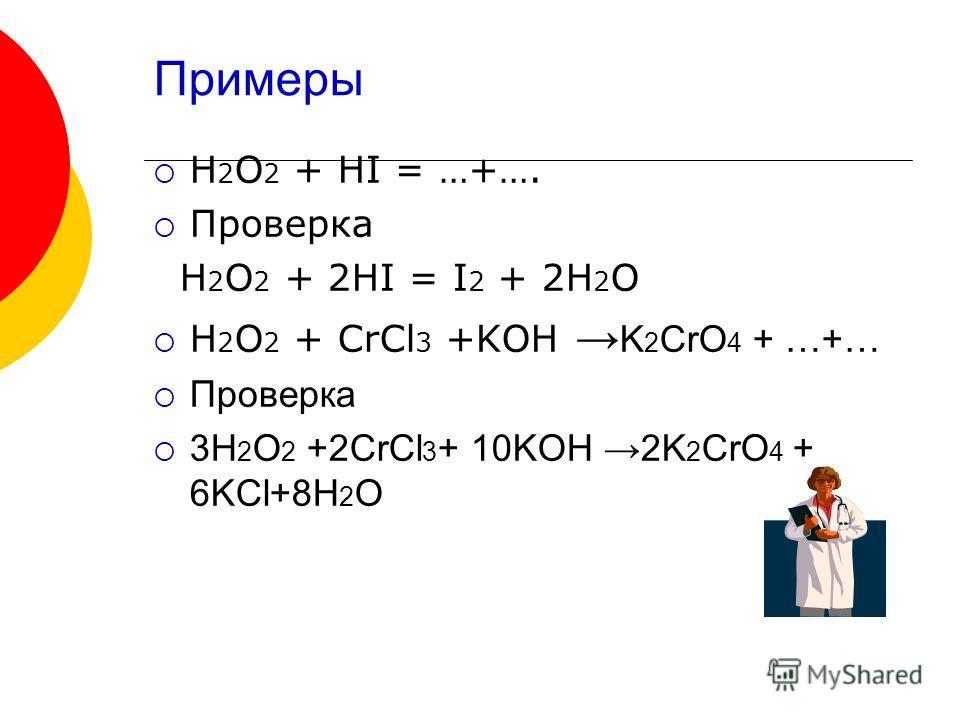 Примеры H 2 O 2 + HI = …+…. Проверка H 2 O 2 + 2HI = I 2 + 2H 2 O H 2 O 2 + CrCl 3 +KOH K 2 CrO 4 + …+… Проверка 3H 2 O 2 +2CrCl 3 + 10KOH 2K 2 CrO 4 + 6KCl+8H 2 O