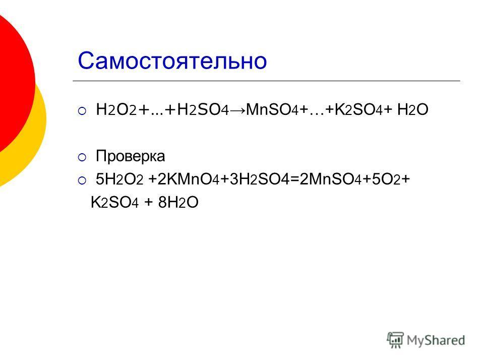 Самостоятельно H 2 O 2 +…+H 2 SO 4 MnSO 4 +…+K 2 SO 4 + H 2 O Проверка 5H 2 O 2 +2KMnO 4 +3H 2 SO4=2MnSO 4 +5O 2 + K 2 SO 4 + 8H 2 O