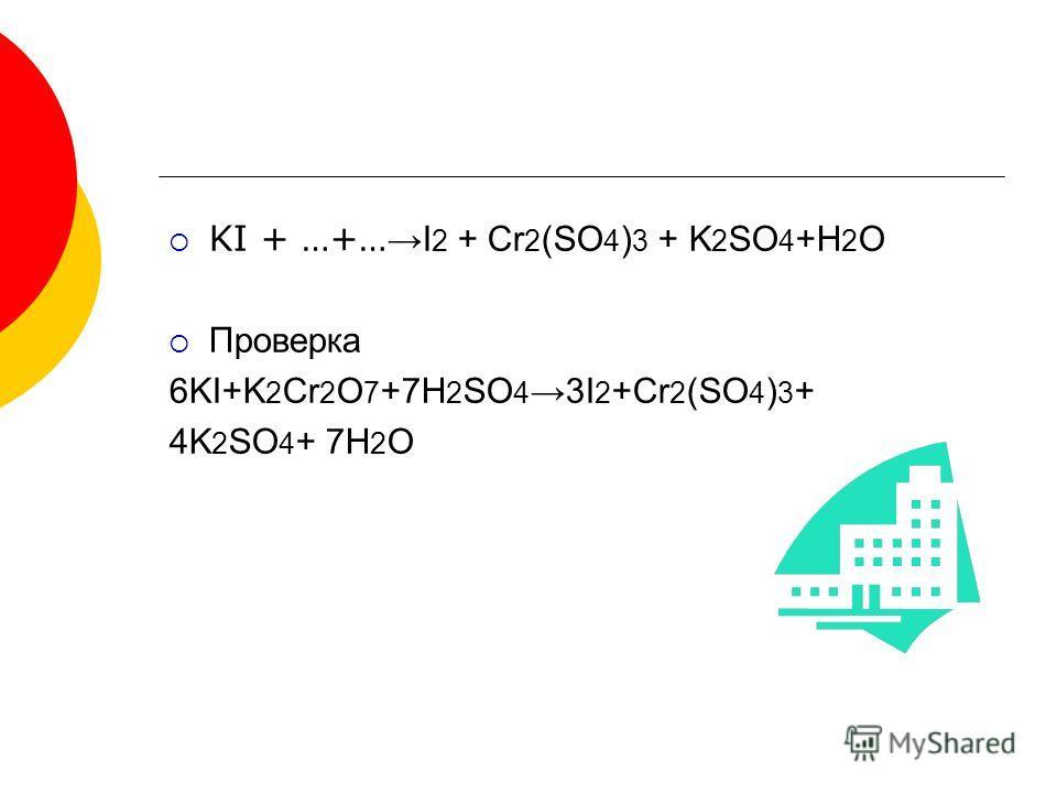 KI + …+… I 2 + Cr 2 (SO 4 ) 3 + K 2 SO 4 +H 2 O Проверка 6KI+K 2 Cr 2 O 7 +7H 2 SO 4 3I 2 +Cr 2 (SO 4 ) 3 + 4K 2 SO 4 + 7H 2 O