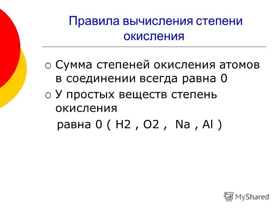 Правила вычисления степени окисления Сумма степеней окисления атомов в соединении всегда равна 0 У простых веществ степень окисления равна 0 ( Н2, О2, Na, Al )