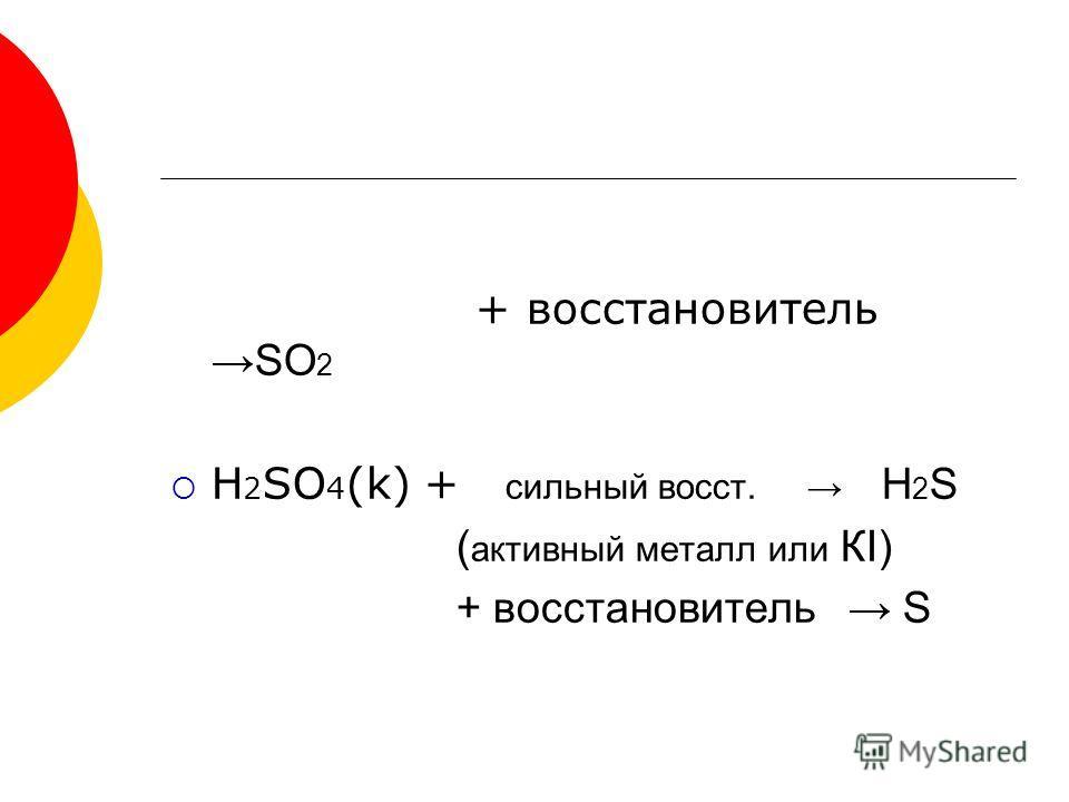 + восстановитель SO 2 H 2 SO 4 (k) + сильный восст. H 2 S ( активный металл или КI) + восстановитель S