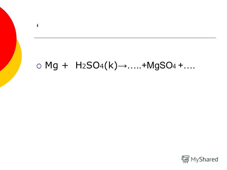 Mg + H 2 SO 4 (k) …..+MgSO 4 +….