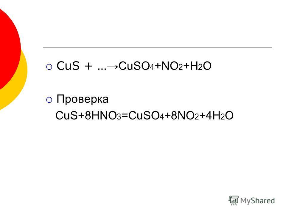 CuS + … CuSO 4 +NO 2 +H 2 O Проверка CuS+8HNO 3 =CuSO 4 +8NO 2 +4H 2 O